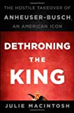 img - for By Julie MacIntosh - Dethroning the King: The Hostile Takeover of Anheuser-Busch, an American Icon (9/26/10) book / textbook / text book