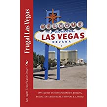 Frugal Las Vegas: Save money on transportation, lodging, dining, entertainment, shopping and gaming! (Las Vegas Travel Guide Series Book 1)