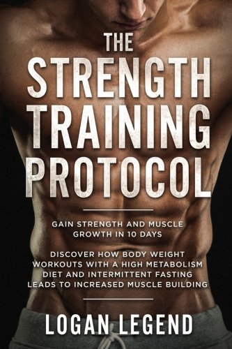 Strength Training: Protocol: Gain Strength and Muscle Growth in 10 Days - Discover How Body Weight Workouts With A High Metabolism Diet And Intermittent Fasting Leads To Increased Muscle Building by Logan Legend