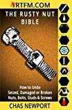 The Rusty Nut Bible: How to Undo Seized, Damaged or Broken Nuts, Bolts, Studs & Screws