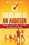 Every Day Is an Audition : Thoughts on Life, Love, and Faith in College and Beyond, Smith, Ric, 1940269067