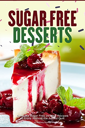 Sugar Free Desserts: Delicious Sugar Free Dessert Recipes to Enjoy Without the Added Guilt by Anthony Boundy