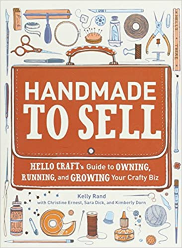 Handmade To Sell Hello Crafts Guide Owning Running And Growing Your Crafty Biz Kelly Rand Christine Ernest Sara Dick Kimberly Dorn