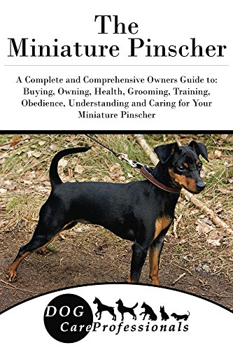 The Miniature Pinscher: A Complete and Comprehensive Owners Guide to: Buying, Owning, Health, Grooming, Training, Obedience, Understanding and Caring for ... Caring for a Dog from a Puppy to Old Age 1)