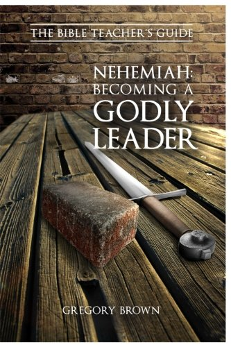 Nehemiah: Becoming a Godly Leader (The Bible Teacher