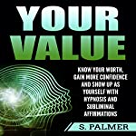 Your Value: Know Your Worth, Gain More Confidence, and Show Up as Yourself with Hypnosis and Subliminal Affirmations | S. Palmer