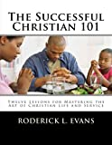 The Successful Christian 101: Twelve Lessons for Mastering the Art of Christian Life and Service
