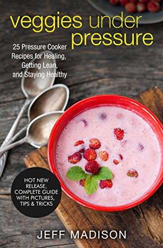 Veggies Under Pressure: 25 Pressure Cooker Recipes for Healing, Getting Lean, and Staying Healthy (Good Food Series) by Jeff Madison