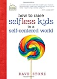 How to Raise Selfless Kids in a Self-Centered World (Faithful Families)