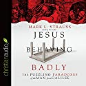 Jesus Behaving Badly: The Puzzling Paradoxes of the Man from Galilee Audiobook by Mark L. Strauss Narrated by Mark L. Strauss