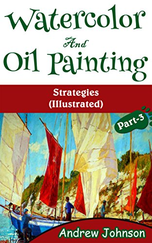 Watercolor And Oil Painting: Strategies(Illustrated)- Part-3(Painting, Oil Painting, Watercolor, Pen & Ink) by [Johnson, Andrew]