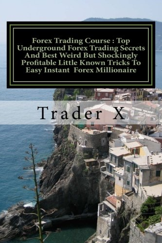 Forex Trading Course : Top Underground Forex Trading Secrets And Best Weird But Shockingly Profitable Little Known Tricks To Easy Instant Forex ... Escape 9-5, Live Anywhere, Join The New Rich ebook