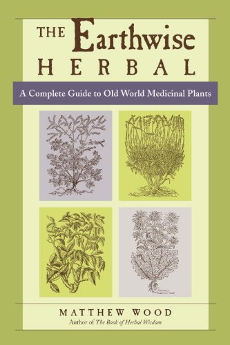 The Earthwise Herbal: A Complete Guide to Old World Medicinal Plants by [Wood, Matthew]