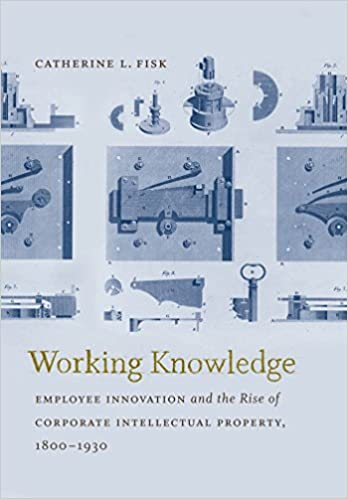 Working Knowledge: Employee Innovation and the Rise of Corporate Intellectual Property, 1800-1930 (Studies in Legal History)