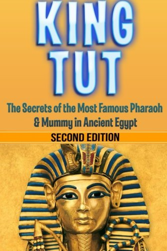 King Tut: The Secrets of the Most Famous Pharaoh & Mummy in Ancient Egypt: King Tut Revealed PDF