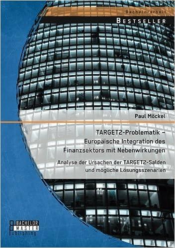 Target2-Problematik – Europäische Integration des Finanzsektors mit Nebenwirkungen: Analyse der Ursachen der Target2-Salden und mögliche Lösungsszenarien