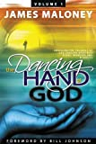 The Dancing Hand of God Volume 1: Unveiling the Fullness of God Through Apostolic Signs, Wonders, and Miracles