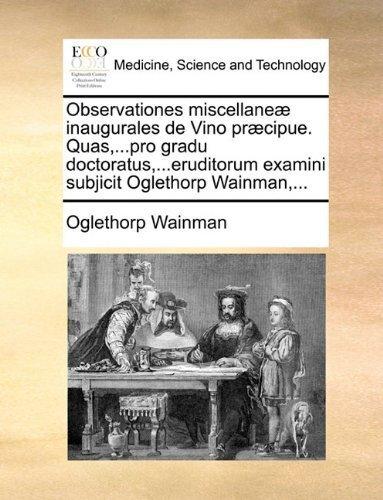 Observationes miscellaneµ inaugurales de Vino prµcipue. Quas,...pro gradu doctoratus,...eruditorum examini subjicit Oglethorp Wainman,... (Latin Edition) by Wainman, Oglethorp published by Gale ECCO, Print Editions (2010) [Paperback]