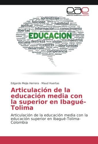 Articulación de la educación media con la superior en Ibagué-Tolima: Articulación de la educación media con la educación superior en Ibagué-Tolima-Colombia (Spanish Edition)