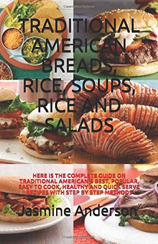 TRADITIONAL AMERICAN BREADS, RICE, SOUPS, RICE AND SALADS: HERE IS THE COMPLETE GUIDE ON TRADITIONAL AMERICAN`S BEST, POPULAR, EASY TO COOK, HEALTHY AND QUICK SERVE RECIPES WITH STEP BY STEP METHODS by Jasmine Anderson