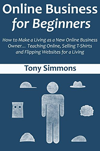 Online Business for Beginners: How to Make a Living as a New Online Business Owner… Teaching Online, Selling T-Shirts and Flipping Websites for a Living ()