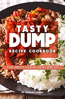Tasty Dump Recipe Cookbook: The Best Dump Dish Ideas! by [Boundy, Anthony]