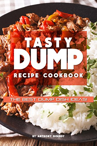 Tasty Dump Recipe Cookbook: The Best Dump Dish Ideas! by Anthony Boundy