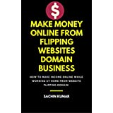 MAKE MONEY ONLINE FROM FLIPPING WEBSITES DOMAIN BUSINESS: How to Make Income Online While Working at Home from...