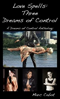 Love Spells: Three Dreams of Control: A Dreams of Control Anthology by [Cabot, Marc]