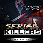 Serial Killers: True Crime Stories of Murder, Homicide, Horror, and Evil | Kathleen Rivers
