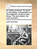 An Essay on Fevers to Which Is Now Added, a Dissertation on the Malignant, Ulcerous Sore-Throat the Sixth Edition by John Huxham, John Huxham, 1170033679