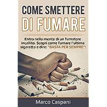"""COME SMETTERE DI FUMARE: Entra nella mente di un fumatore incallito. Scopri come l'ultima sigaretta e dire: """"BASTA PER SEMPRE""""!  (Italian Edition)"""