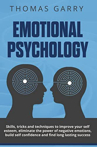 Emotional Psychology: Skills, Tricks, and Techniques to Improve Your Self-Esteem, Eliminate the Power to Negative Emotions, Build Self-Confidence and Find ... Success (Lead yourself collection Book 4)
