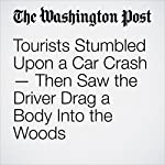 Tourists Stumbled Upon a Car Crash — Then Saw the Driver Drag a Body Into the Woods | Derek Hawkins