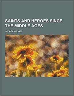 Book Saints and Heroes Since the Middle Ages by George Hodges (2013-09-12)