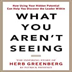 What You Aren't Seeing: How Using Your Hidden Potential Can Help You Discover the Leader Within: The Inspiring Story of Herb Greenberg | Patrick Sweeney