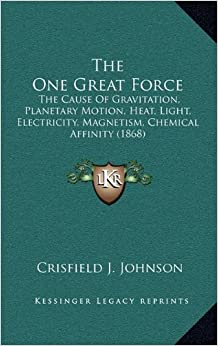 Book The One Great Force: The Cause of Gravitation, Planetary Motion, Heat, Light, Electricity, Magnetism, Chemical Affinity (1868)