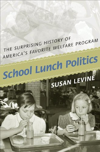 School Lunch Politics: The Surprising History of America's Favorite Welfare Program (Politics and Society in Modern America)