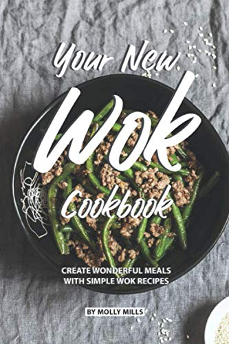 Your New Wok Cookbook: Create Wonderful Meals With Simple Wok Recipes by Molly Mills