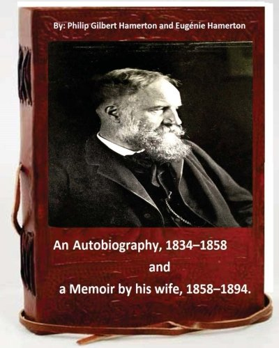 Philip Gilbert Hamerton; an autobiography, 1834-1858,and a memoir by his wife, 1858-1894 PDF