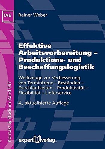 Effektive Arbeitsvorbereitung – Produktions- und Beschaffungslogistik: Werkzeuge zur Verbesserung von Termintreue – Beständen – Durchlaufzeiten – ... – Lieferservice (Kontakt & Studium)