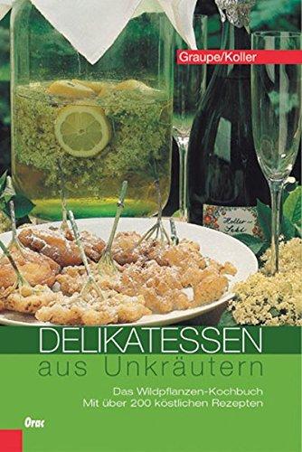 Delikatessen aus Unkräutern: Das Wildpflanzen-Kochbuch. Mit über 200 köstlichen Rezepten.