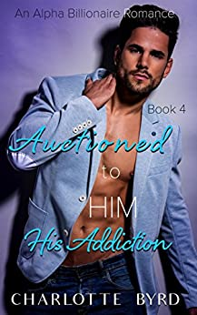 Auctioned to Him 4: His Addiction by [Byrd, Charlotte]