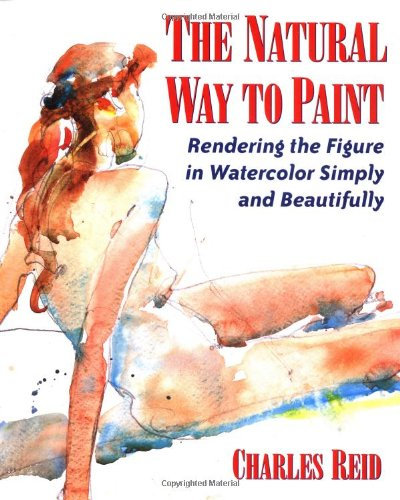 The Natural Way To Paint: Rendering the Figure in Watercolor Simply and Beautifully por Charles Reid