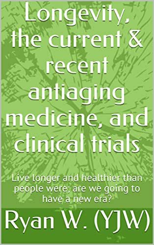 Longevity, the current & recent antiaging medicine, and clinical trials: Live longer and healthier than people were; are we going to have a new era?