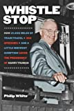 Whistle Stop: How 31,000 Miles of Train Travel, 352 Speeches, and a Little Midwest Gumption Saved the Presidency of Harry Truman