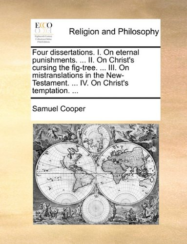 Download Four dissertations. I. On eternal punishments. ... II. On Christ's cursing the fig-tree. ... III. On mistranslations in the New-Testament. ... IV. On Christ's temptation. ... PDF