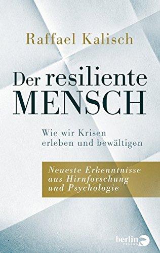 Der resiliente Mensch: Wie wir Krisen erleben und bewältigen Neueste Erkenntnisse aus Hirnforschung und Psychologie