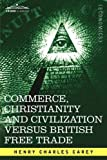 Commerce, Christianity and Civilization Versus British Free Trade, Henry Charles Carey, 1605201510