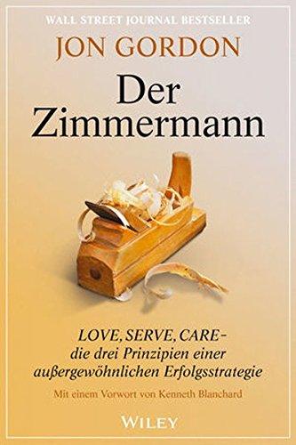 Der Zimmermann: Love, Serve, Care - die drei Prinzipien einer außergewöhnlichen Erfolgsstrategie Taschenbuch – 9. März 2016 Jon Gordon Jan Köster Wiley-VCH 3527508732